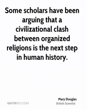 Some scholars have been arguing that a civilizational clash between organized religions is the next step in human history.