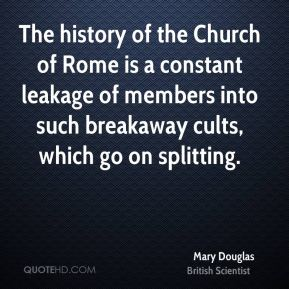 Mary Douglas - The history of the Church of Rome is a constant leakage of members into such breakaway cults, which go on splitting.