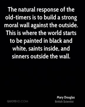 Mary Douglas - The natural response of the old-timers is to build a strong moral wall against the outside. This is where the world starts to be painted in black and white, saints inside, and sinners outside the wall.