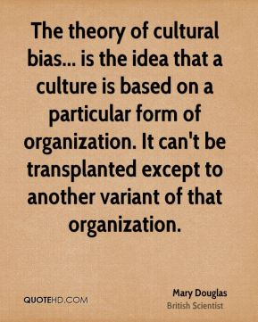The theory of cultural bias... is the idea that a culture is based on a particular form of organization. It can't be transplanted except to another variant of that organization.