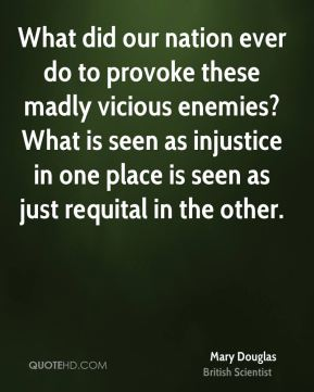Mary Douglas - What did our nation ever do to provoke these madly vicious enemies? What is seen as injustice in one place is seen as just requital in the other.