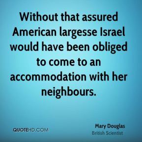 Mary Douglas - Without that assured American largesse Israel would have been obliged to come to an accommodation with her neighbours.