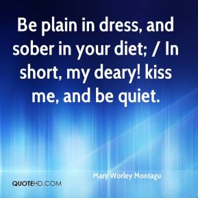 Mary Worley Montagu  - Be plain in dress, and sober in your diet; / In short, my deary! kiss me, and be quiet.