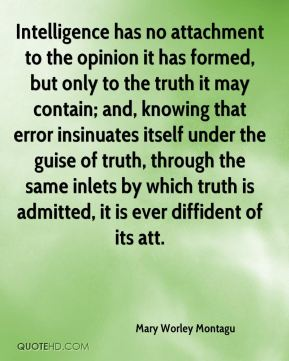 Mary Worley Montagu  - Intelligence has no attachment to the opinion it has formed, but only to the truth it may contain; and, knowing that error insinuates itself under the guise of truth, through the same inlets by which truth is admitted, it is ever diffident of its att.
