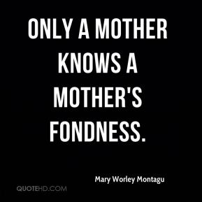 Mary Worley Montagu  - Only a mother knows a mother's fondness.