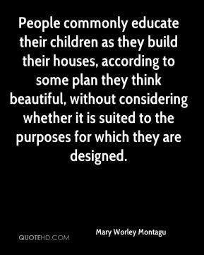 Mary Worley Montagu  - People commonly educate their children as they build their houses, according to some plan they think beautiful, without considering whether it is suited to the purposes for which they are designed.
