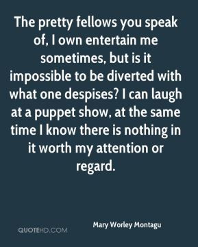 Mary Worley Montagu  - The pretty fellows you speak of, I own entertain me sometimes, but is it impossible to be diverted with what one despises? I can laugh at a puppet show, at the same time I know there is nothing in it worth my attention or regard.