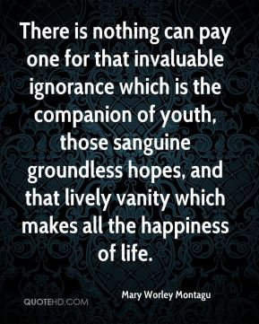 Mary Worley Montagu  - There is nothing can pay one for that invaluable ignorance which is the companion of youth, those sanguine groundless hopes, and that lively vanity which makes all the happiness of life.