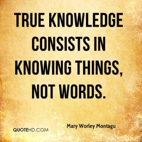 Mary Worley Montagu  - True knowledge consists in knowing things, not words.