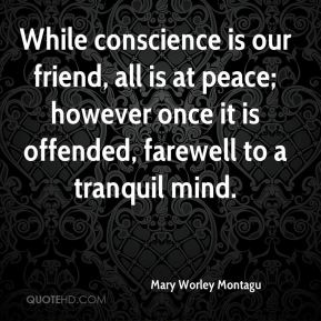Mary Worley Montagu  - While conscience is our friend, all is at peace; however once it is offended, farewell to a tranquil mind.