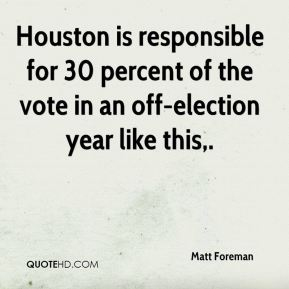 Matt Foreman  - Houston is responsible for 30 percent of the vote in an off-election year like this.