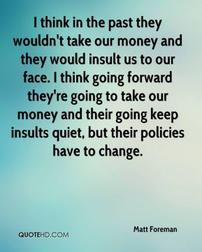 I think in the past they wouldn't take our money and they would insult us to our face. I think going forward they're going to take our money and their going keep insults quiet, but their policies have to change.