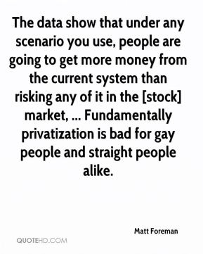The data show that under any scenario you use, people are going to get more money from the current system than risking any of it in the [stock] market, ... Fundamentally privatization is bad for gay people and straight people alike.