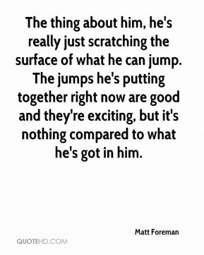 The thing about him, he's really just scratching the surface of what he can jump. The jumps he's putting together right now are good and they're exciting, but it's nothing compared to what he's got in him.