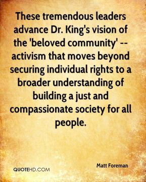 These tremendous leaders advance Dr. King's vision of the 'beloved community' -- activism that moves beyond securing individual rights to a broader understanding of building a just and compassionate society for all people.