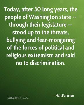Today, after 30 long years, the people of Washington state -- through their legislature -- stood up to the threats, bullying and fear-mongering of the forces of political and religious extremism and said no to discrimination.