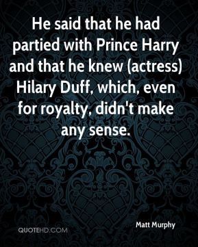 Matt Murphy  - He said that he had partied with Prince Harry and that he knew (actress) Hilary Duff, which, even for royalty, didn't make any sense.