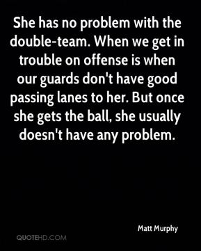 She has no problem with the double-team. When we get in trouble on offense is when our guards don't have good passing lanes to her. But once she gets the ball, she usually doesn't have any problem.