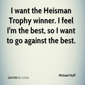 Michael Huff  - I want the Heisman Trophy winner. I feel I'm the best, so I want to go against the best.