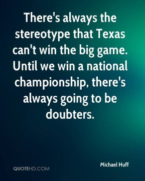 Michael Huff  - There's always the stereotype that Texas can't win the big game. Until we win a national championship, there's always going to be doubters.