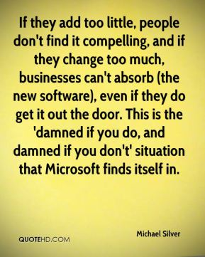 Michael Silver  - If they add too little, people don't find it compelling, and if they change too much, businesses can't absorb (the new software), even if they do get it out the door. This is the 'damned if you do, and damned if you don't' situation that Microsoft finds itself in.