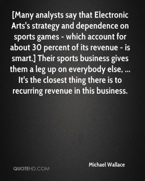 [Many analysts say that Electronic Arts's strategy and dependence on sports games - which account for about 30 percent of its revenue - is smart.] Their sports business gives them a leg up on everybody else, ... It's the closest thing there is to recurring revenue in this business.