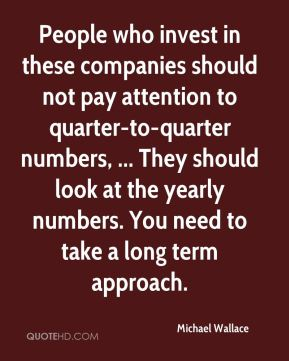 Michael Wallace  - People who invest in these companies should not pay attention to quarter-to-quarter numbers, ... They should look at the yearly numbers. You need to take a long term approach.