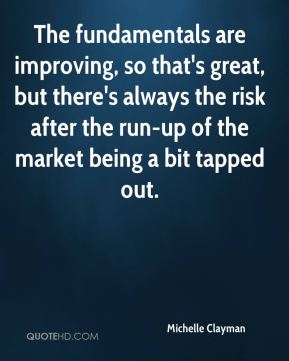 Michelle Clayman  - The fundamentals are improving, so that's great, but there's always the risk after the run-up of the market being a bit tapped out.
