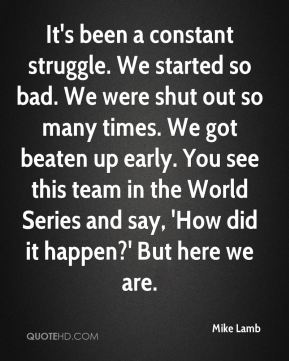It's been a constant struggle. We started so bad. We were shut out so many times. We got beaten up early. You see this team in the World Series and say, 'How did it happen?' But here we are.