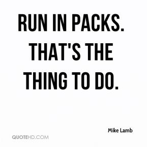 Mike Lamb  - Run in packs. That's the thing to do.