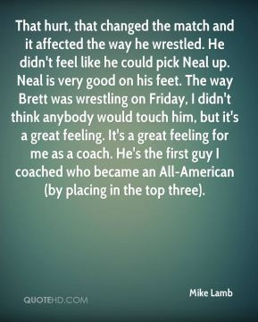That hurt, that changed the match and it affected the way he wrestled. He didn't feel like he could pick Neal up. Neal is very good on his feet. The way Brett was wrestling on Friday, I didn't think anybody would touch him, but it's a great feeling. It's a great feeling for me as a coach. He's the first guy I coached who became an All-American (by placing in the top three).