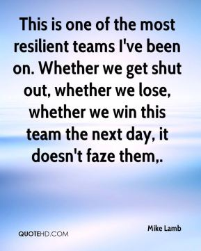 This is one of the most resilient teams I've been on. Whether we get shut out, whether we lose, whether we win this team the next day, it doesn't faze them.