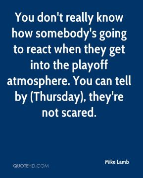 You don't really know how somebody's going to react when they get into the playoff atmosphere. You can tell by (Thursday), they're not scared.