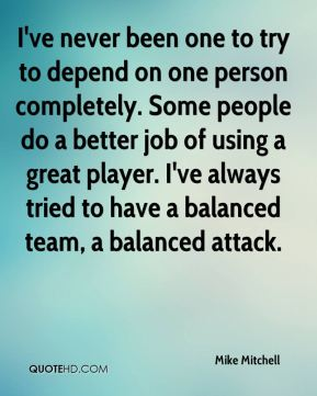 I've never been one to try to depend on one person completely. Some people do a better job of using a great player. I've always tried to have a balanced team, a balanced attack.