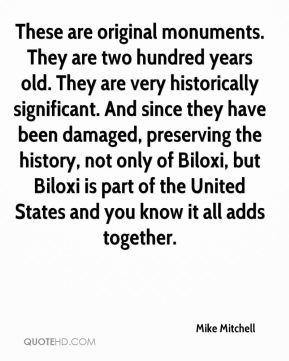 These are original monuments. They are two hundred years old. They are very historically significant. And since they have been damaged, preserving the history, not only of Biloxi, but Biloxi is part of the United States and you know it all adds together.