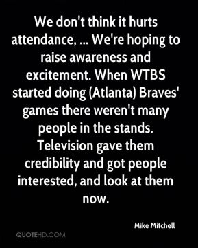 Mike Mitchell  - We don't think it hurts attendance, ... We're hoping to raise awareness and excitement. When WTBS started doing (Atlanta) Braves' games there weren't many people in the stands. Television gave them credibility and got people interested, and look at them now.