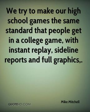 We try to make our high school games the same standard that people get in a college game, with instant replay, sideline reports and full graphics.