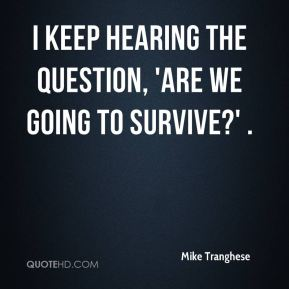 Mike Tranghese  - I keep hearing the question, 'Are we going to survive?' .