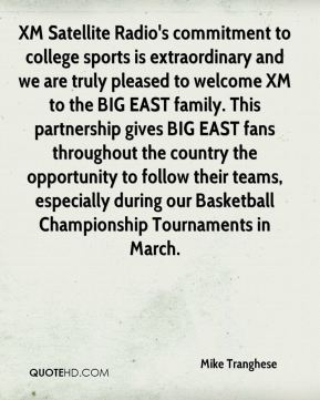 Mike Tranghese  - XM Satellite Radio's commitment to college sports is extraordinary and we are truly pleased to welcome XM to the BIG EAST family. This partnership gives BIG EAST fans throughout the country the opportunity to follow their teams, especially during our Basketball Championship Tournaments in March.