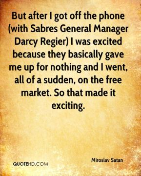 But after I got off the phone (with Sabres General Manager Darcy Regier) I was excited because they basically gave me up for nothing and I went, all of a sudden, on the free market. So that made it exciting.