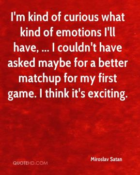 Miroslav Satan  - I'm kind of curious what kind of emotions I'll have, ... I couldn't have asked maybe for a better matchup for my first game. I think it's exciting.