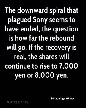 Mitsushige Akino  - The downward spiral that plagued Sony seems to have ended, the question is how far the rebound will go. If the recovery is real, the shares will continue to rise to 7,000 yen or 8,000 yen.