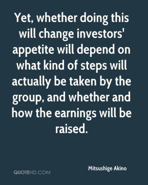 Mitsushige Akino  - Yet, whether doing this will change investors' appetite will depend on what kind of steps will actually be taken by the group, and whether and how the earnings will be raised.