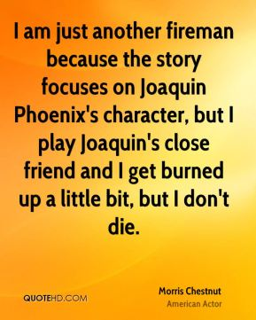 I am just another fireman because the story focuses on Joaquin Phoenix's character, but I play Joaquin's close friend and I get burned up a little bit, but I don't die.