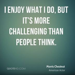 I enjoy what I do, but it's more challenging than people think.