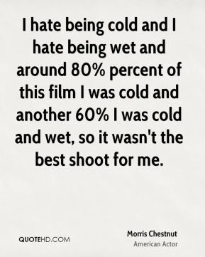 I hate being cold and I hate being wet and around 80% percent of this film I was cold and another 60% I was cold and wet, so it wasn't the best shoot for me.