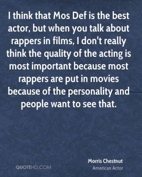 I think that Mos Def is the best actor, but when you talk about rappers in films, I don't really think the quality of the acting is most important because most rappers are put in movies because of the personality and people want to see that.