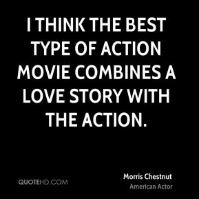 I think the best type of action movie combines a love story with the action.