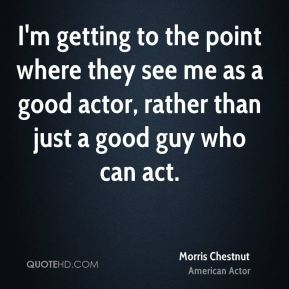 I'm getting to the point where they see me as a good actor, rather than just a good guy who can act.