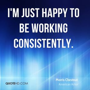I'm just happy to be working consistently.